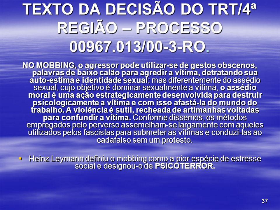 37 TEXTO DA DECISÃO DO TRT/4ª REGIÃO – PROCESSO 00967.013/00-3-RO. NO MOBBING, o agressor pode utilizar-se de gestos obscenos, palavras de baixo calão