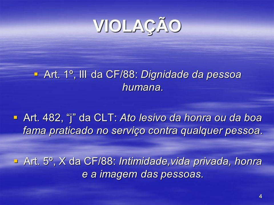 4 VIOLAÇÃO Art. 1º, III da CF/88: Dignidade da pessoa humana. Art. 1º, III da CF/88: Dignidade da pessoa humana. Art. 482, j da CLT: Ato lesivo da hon