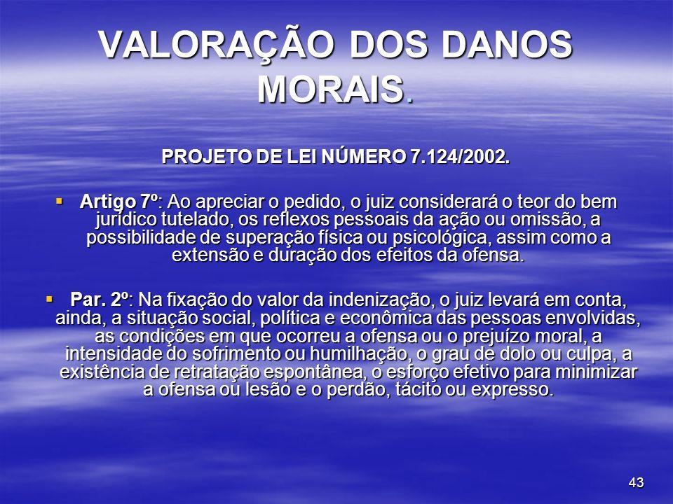 43 VALORAÇÃO DOS DANOS MORAIS. PROJETO DE LEI NÚMERO 7.124/2002. Artigo 7º: Ao apreciar o pedido, o juiz considerará o teor do bem jurídico tutelado,