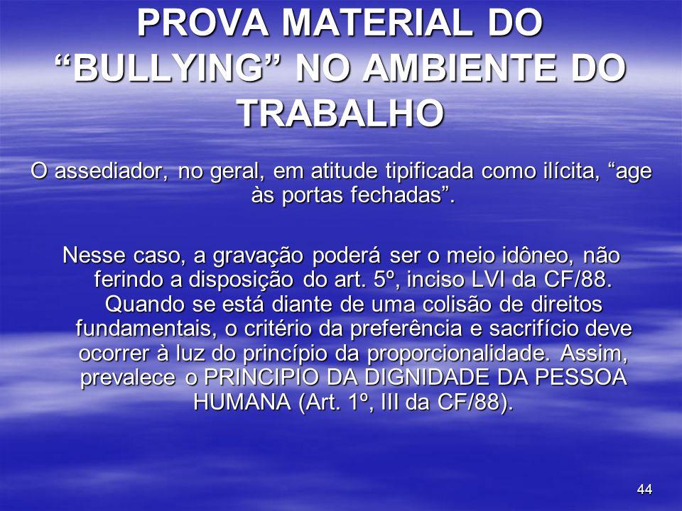 44 PROVA MATERIAL DO BULLYING NO AMBIENTE DO TRABALHO O assediador, no geral, em atitude tipificada como ilícita, age às portas fechadas. Nesse caso,