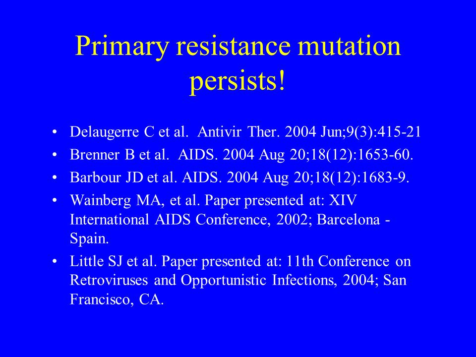 Primary resistance mutation persists! Delaugerre C et al. Antivir Ther. 2004 Jun;9(3):415-21 Brenner B et al. AIDS. 2004 Aug 20;18(12):1653-60. Barbou