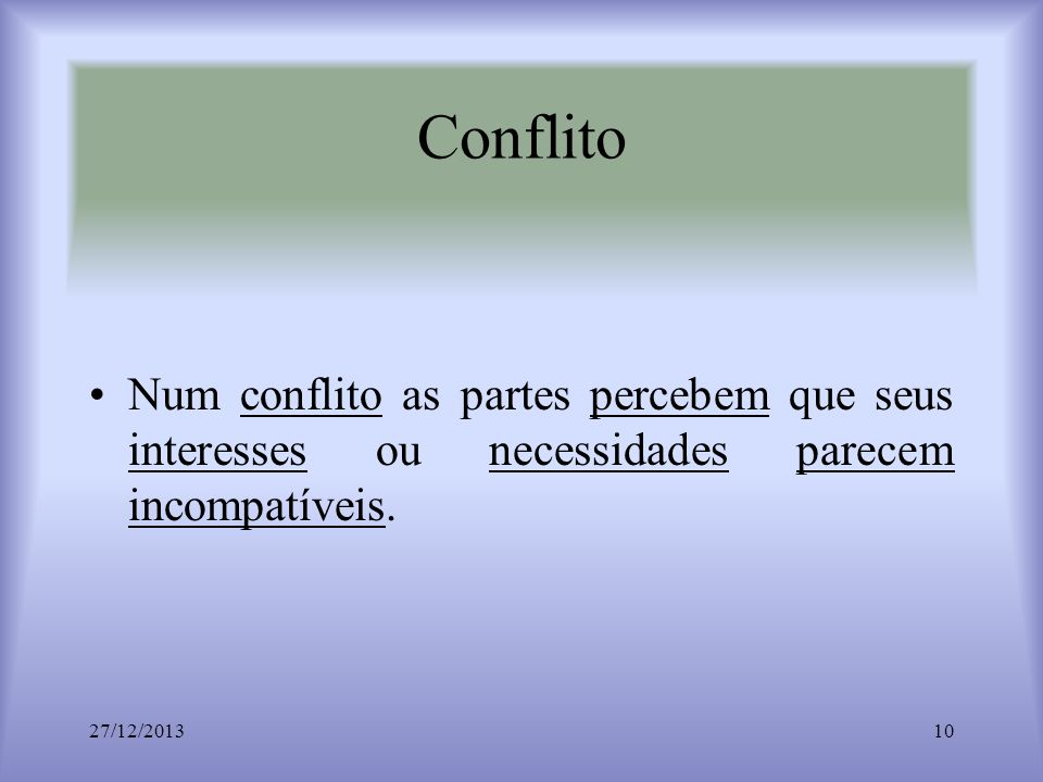 Conflito Num conflito as partes percebem que seus interesses ou necessidades parecem incompatíveis. 27/12/201310