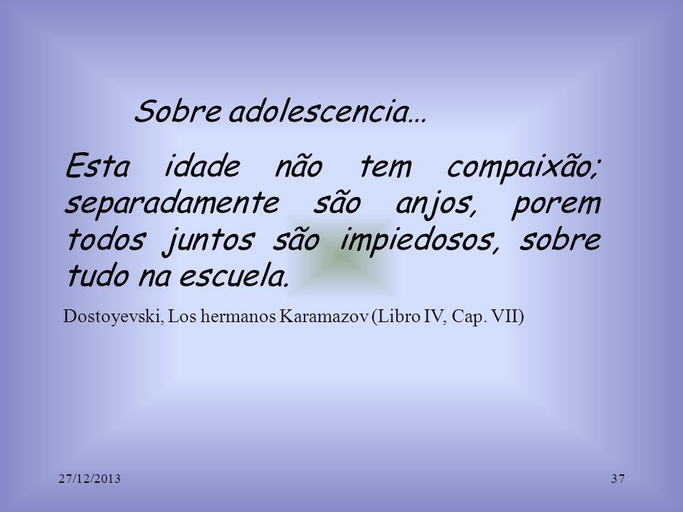 Sobre adolescencia… Esta idade não tem compaixão; separadamente são anjos, porem todos juntos são impiedosos, sobre tudo na escuela. Dostoyevski, Los