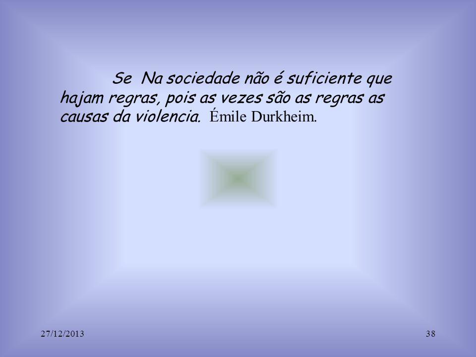 Se Na sociedade não é suficiente que hajam regras, pois as vezes são as regras as causas da violencia. Émile Durkheim. 27/12/201338