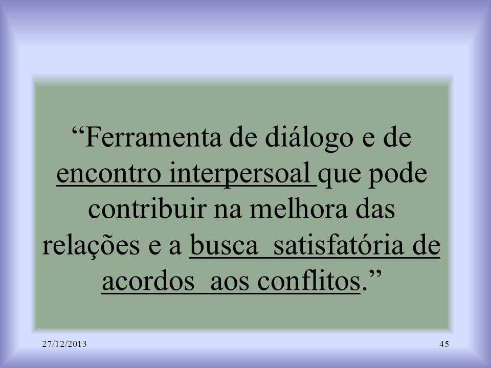 Ferramenta de diálogo e de encontro interpersoal que pode contribuir na melhora das relações e a busca satisfatória de acordos aos conflitos. 27/12/20