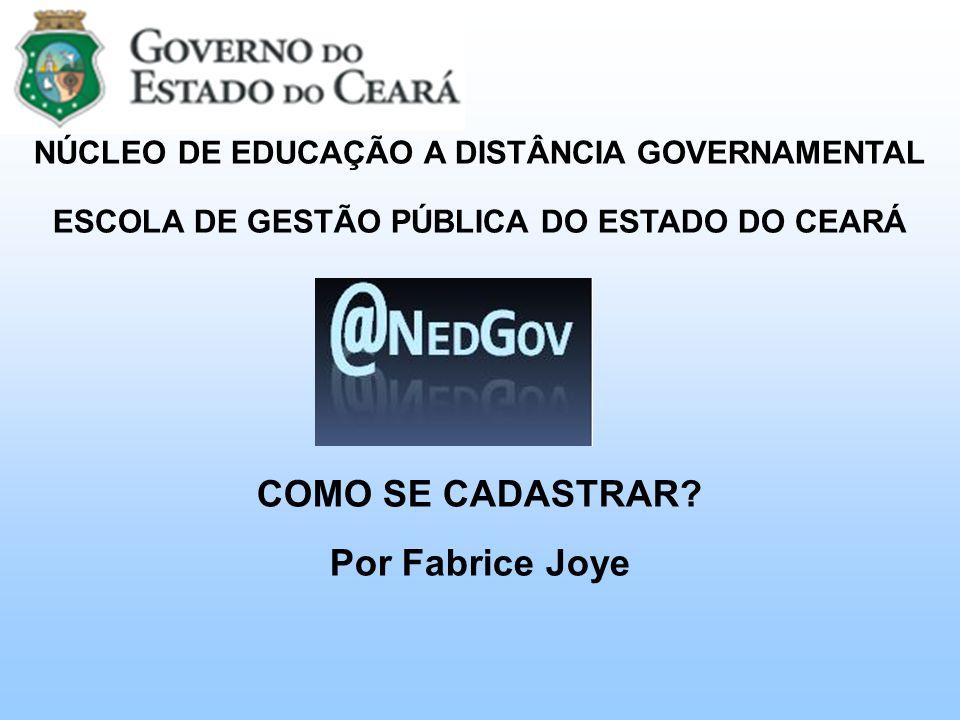 NÚCLEO DE EDUCAÇÃO A DISTÂNCIA GOVERNAMENTAL ESCOLA DE GESTÃO PÚBLICA DO ESTADO DO CEARÁ COMO SE CADASTRAR? Por Fabrice Joye