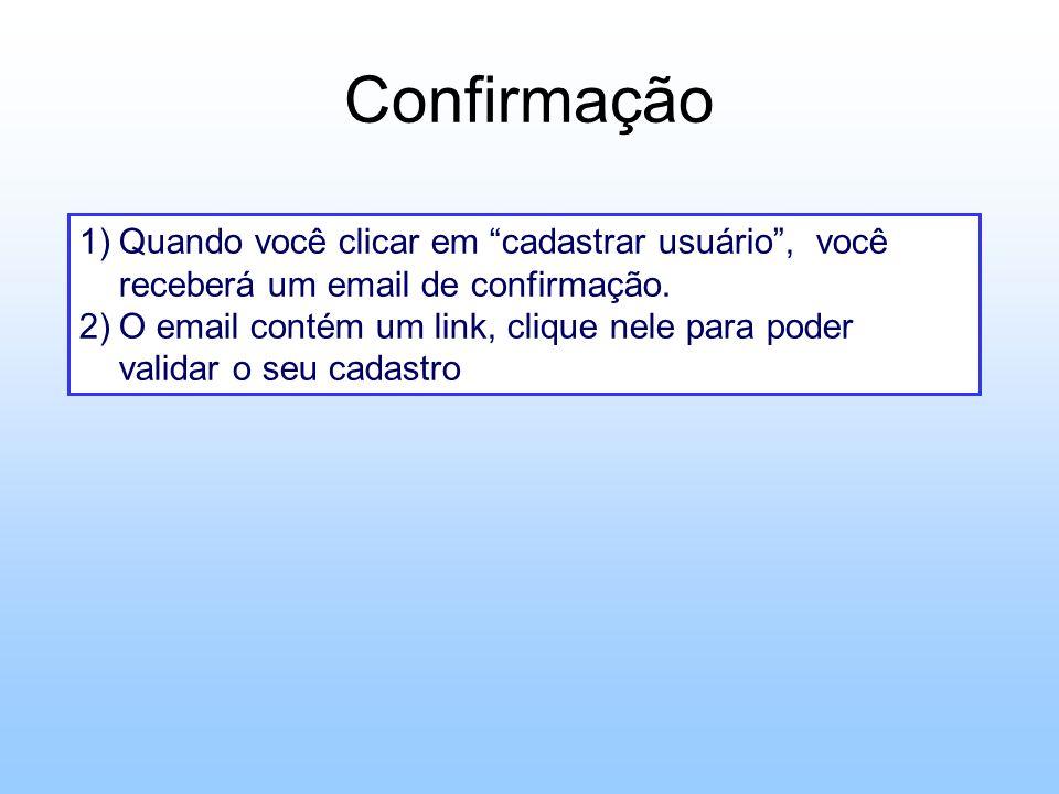 Confirmação 1)Quando você clicar em cadastrar usuário, você receberá um email de confirmação. 2)O email contém um link, clique nele para poder validar