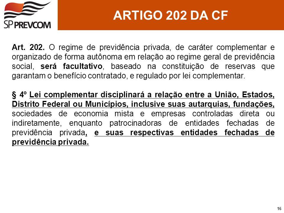 ARTIGO 202 DA CF Art. 202. O regime de previdência privada, de caráter complementar e organizado de forma autônoma em relação ao regime geral de previ