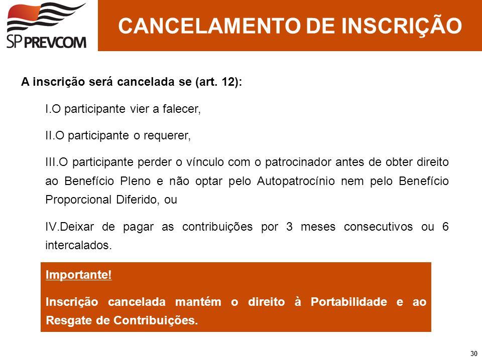 A inscrição será cancelada se (art. 12): I.O participante vier a falecer, II.O participante o requerer, III.O participante perder o vínculo com o patr