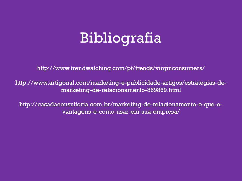 Bibliografia http://www.trendwatching.com/pt/trends/virginconsumers/ http://www.artigonal.com/marketing-e-publicidade-artigos/estrategias-de- marketing-de-relacionamento-869869.html http://casadaconsultoria.com.br/marketing-de-relacionamento-o-que-e- vantagens-e-como-usar-em-sua-empresa/
