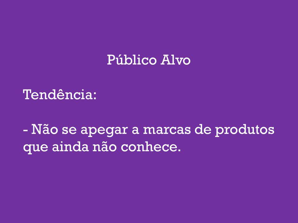 Público Alvo Tendência: - Não se apegar a marcas de produtos que ainda não conhece.