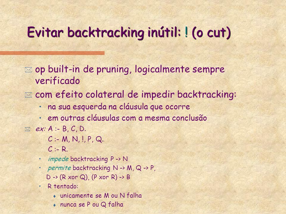 Evitar backtracking inútil: ! (o cut) * op built-in de pruning, logicalmente sempre verificado * com efeito colateral de impedir backtracking: na sua