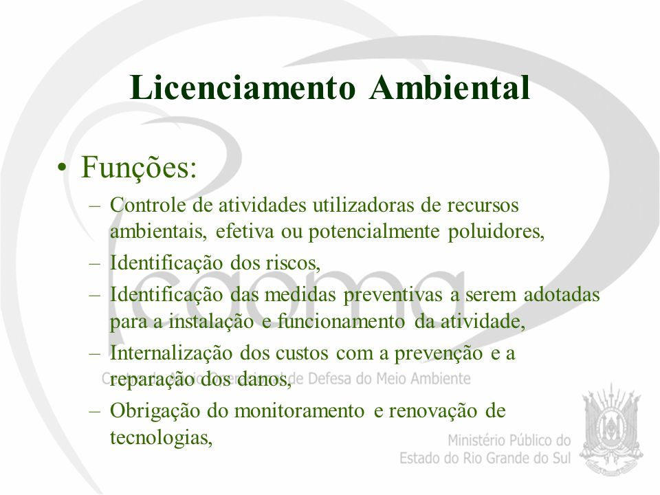 Licenciamento Ambiental Funções: –Controle de atividades utilizadoras de recursos ambientais, efetiva ou potencialmente poluidores, –Identificação dos