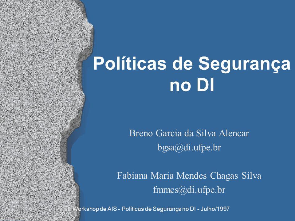 III Workshop de AIS - Políticas de Segurança no DI - Julho/1997 Políticas de Segurança no DI Breno Garcia da Silva Alencar bgsa@di.ufpe.br Fabiana Mar