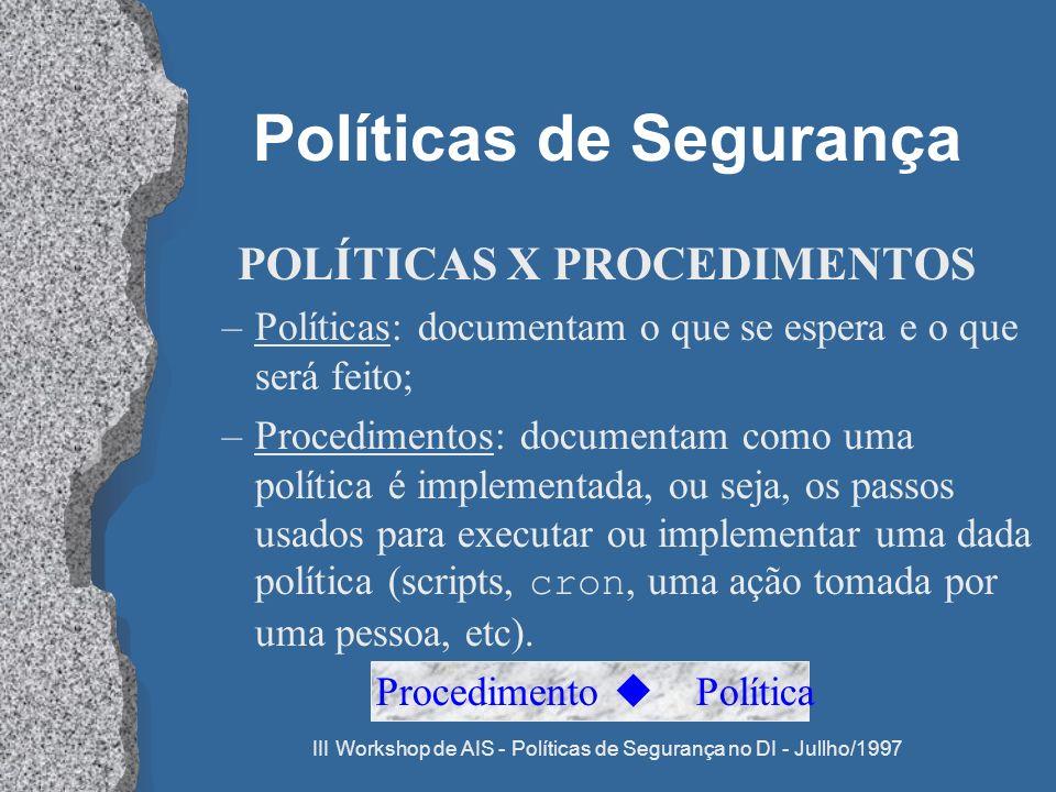 III Workshop de AIS - Políticas de Segurança no DI - Jullho/1997 Políticas de Segurança POLÍTICAS X PROCEDIMENTOS –Políticas: documentam o que se espe