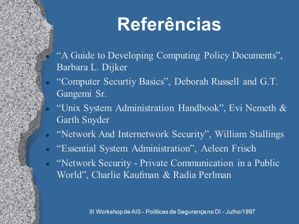 III Workshop de AIS - Políticas de Segurança no DI - Julho/1997 Referências l A Guide to Developing Computing Policy Documents, Barbara L. Dijker l Co