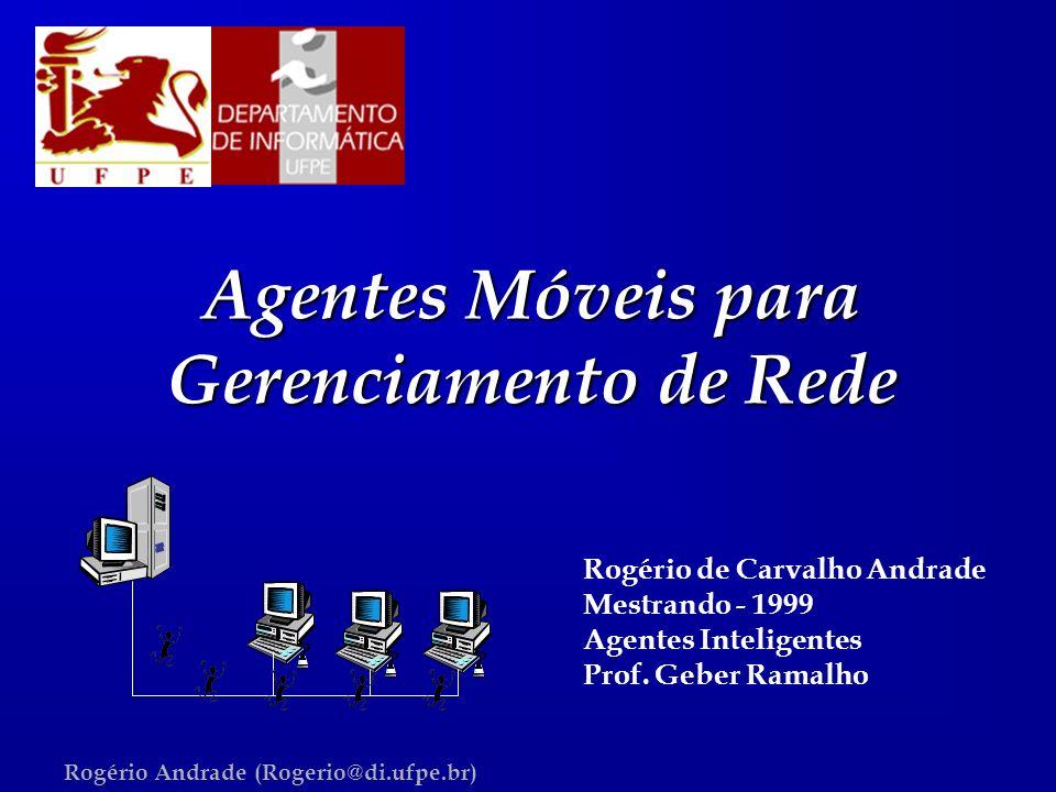 Rogério Andrade (Rogerio@di.ufpe.br) Agentes Móveis para Gerenciamento de Rede Rogério de Carvalho Andrade Mestrando - 1999 Agentes Inteligentes Prof.