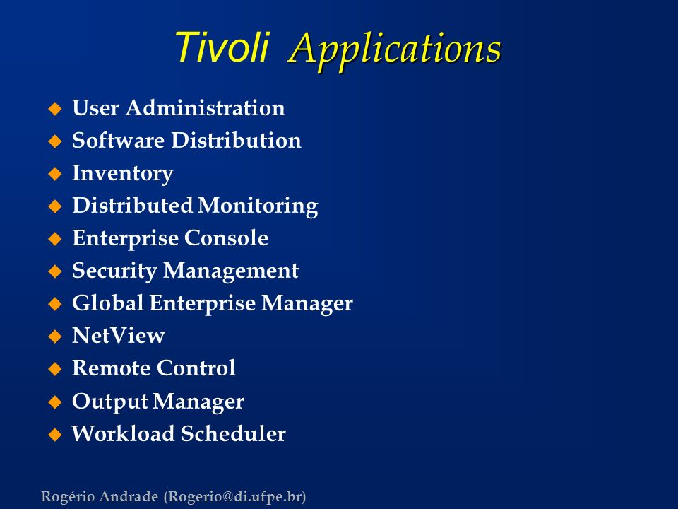 Rogério Andrade (Rogerio@di.ufpe.br) Applications Tivoli Applications u User Administration u Software Distribution u Inventory u Distributed Monitori