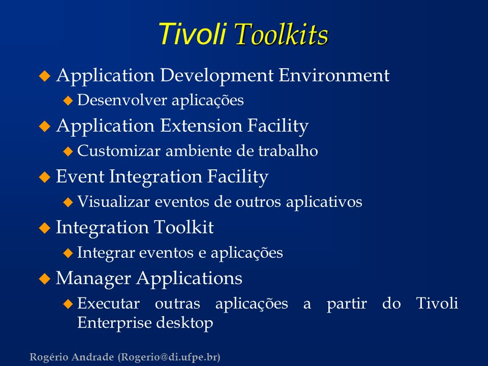 Rogério Andrade (Rogerio@di.ufpe.br) Toolkits Tivoli Toolkits u Application Development Environment u Desenvolver aplicações u Application Extension F
