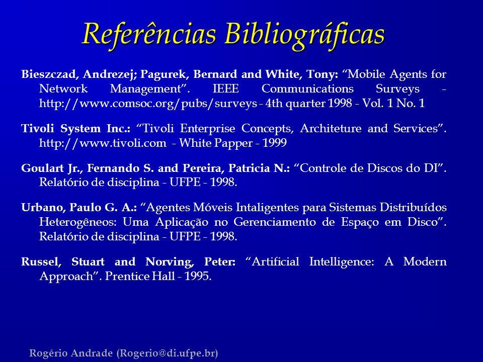 Rogério Andrade (Rogerio@di.ufpe.br) Referências Bibliográficas Bieszczad, Andrezej; Pagurek, Bernard and White, Tony: Mobile Agents for Network Manag