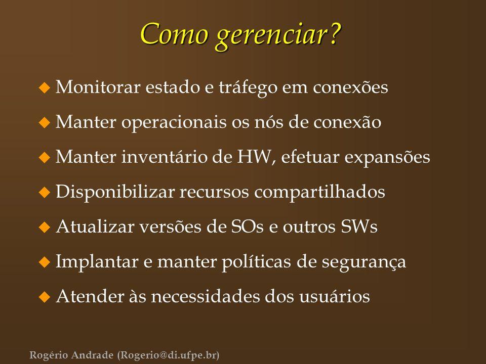 Rogério Andrade (Rogerio@di.ufpe.br) Como gerenciar? u Monitorar estado e tráfego em conexões u Manter operacionais os nós de conexão u Manter inventá