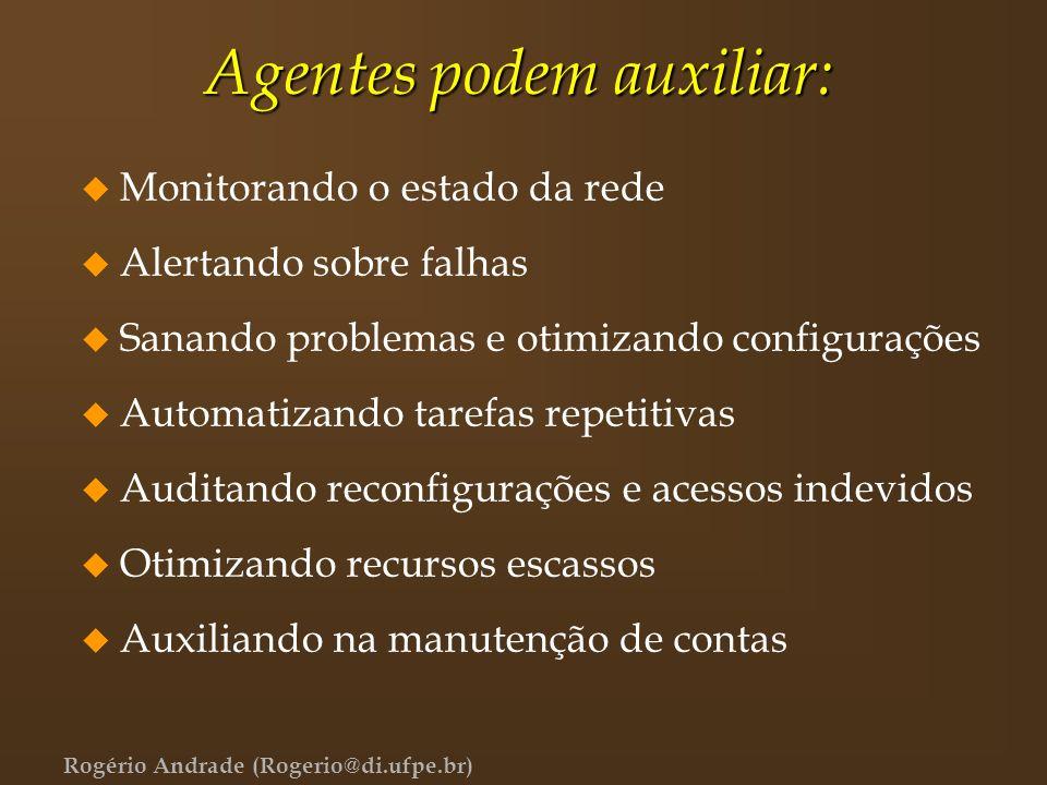 Rogério Andrade (Rogerio@di.ufpe.br) Agentes podem auxiliar: u Monitorando o estado da rede u Alertando sobre falhas u Sanando problemas e otimizando