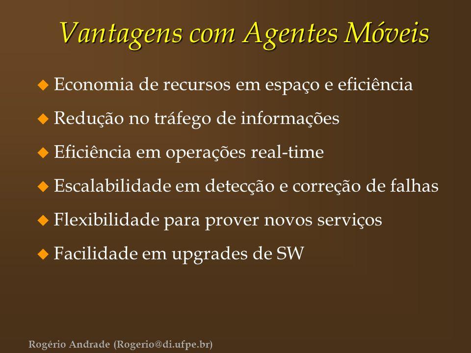 Rogério Andrade (Rogerio@di.ufpe.br) Vantagens com Agentes Móveis u Economia de recursos em espaço e eficiência u Redução no tráfego de informações u