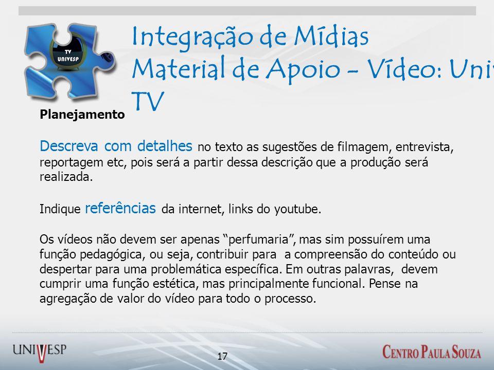 Integração de Mídias Material de Apoio - Vídeo: Univesp TV 17 Planejamento Descreva com detalhes no texto as sugestões de filmagem, entrevista, report