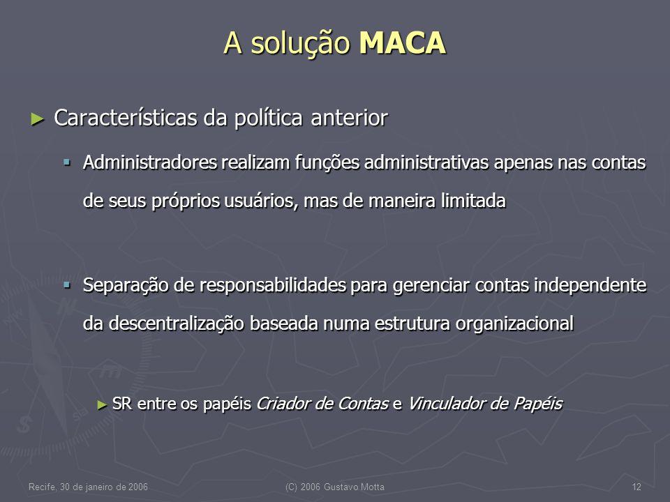 Recife, 30 de janeiro de 2006(C) 2006 Gustavo Motta12 A solução MACA Características da política anterior Características da política anterior Adminis