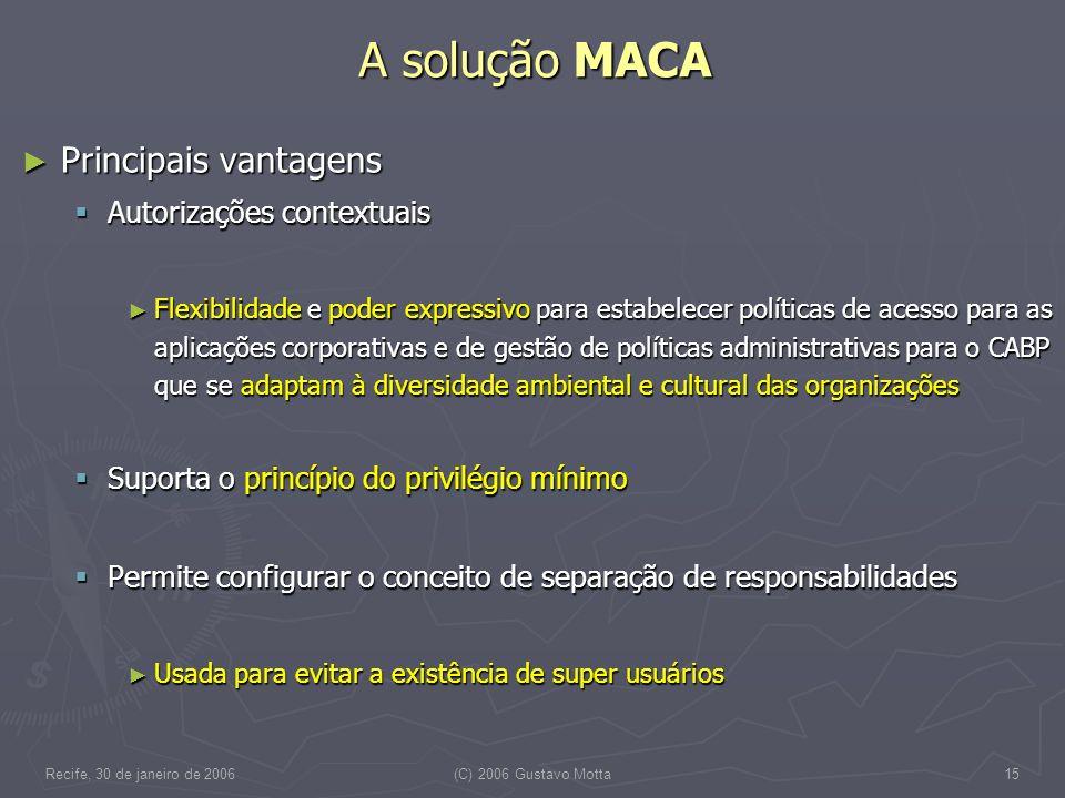 Recife, 30 de janeiro de 2006(C) 2006 Gustavo Motta15 A solução MACA Principais vantagens Principais vantagens Autorizações contextuais Autorizações c