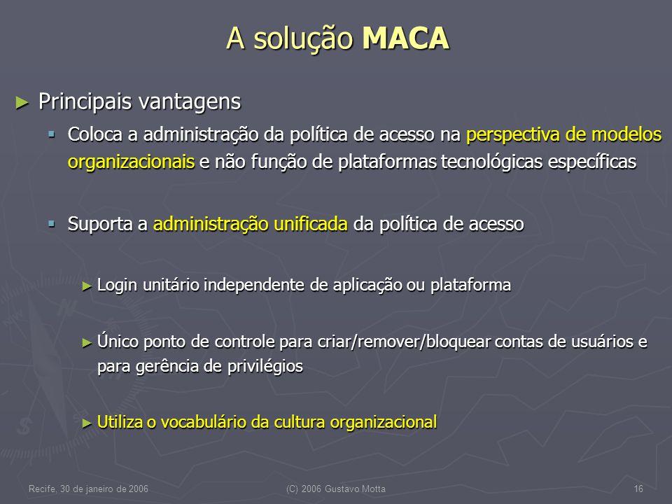 Recife, 30 de janeiro de 2006(C) 2006 Gustavo Motta16 A solução MACA Principais vantagens Principais vantagens Coloca a administração da política de a