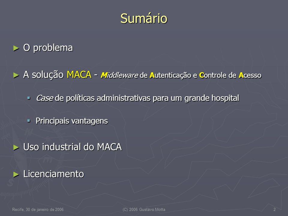 Recife, 30 de janeiro de 2006(C) 2006 Gustavo Motta2 Sumário O problema O problema A solução MACA - Middleware de Autenticação e Controle de Acesso A