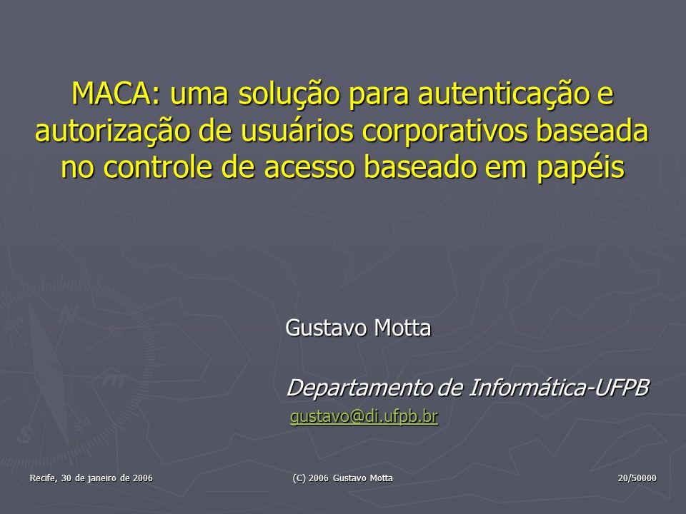 Recife, 30 de janeiro de 2006 (C) 2006 Gustavo Motta 20/50000 MACA: uma solução para autenticação e autorização de usuários corporativos baseada no co