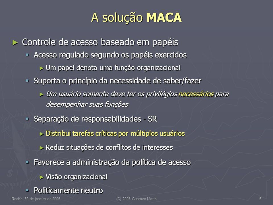 Recife, 30 de janeiro de 2006(C) 2006 Gustavo Motta17 O uso industrial do MACA Utilização no InCor – Instituto do Coração – HC-FM.USP Utilização no InCor – Instituto do Coração – HC-FM.USP Desde o início de 2001 Desde o início de 2001 Dados de configuração Dados de configuração 2.036 contas – média de 1,3 papéis associados 2.036 contas – média de 1,3 papéis associados 86 papéis – média de 30,3 usuários vinculados – média de 3,1 autorizações diretamente associadas 86 papéis – média de 30,3 usuários vinculados – média de 3,1 autorizações diretamente associadas 205 autorizações – 18% regras 205 autorizações – 18% regras 83 objetos 83 objetos Java/JSP, Magic/Delphi e Oracle/Java Java/JSP, Magic/Delphi e Oracle/Java Dados de utilização do MACA Dados de utilização do MACA Média mensal de 442.368 solicitações de autorização – 10,2/min Média mensal de 442.368 solicitações de autorização – 10,2/min Média mensal de 42.768 solicitações de autenticação – 0,9/min Média mensal de 42.768 solicitações de autenticação – 0,9/min 1000 estações de trabalho 24 7 1000 estações de trabalho 24 7