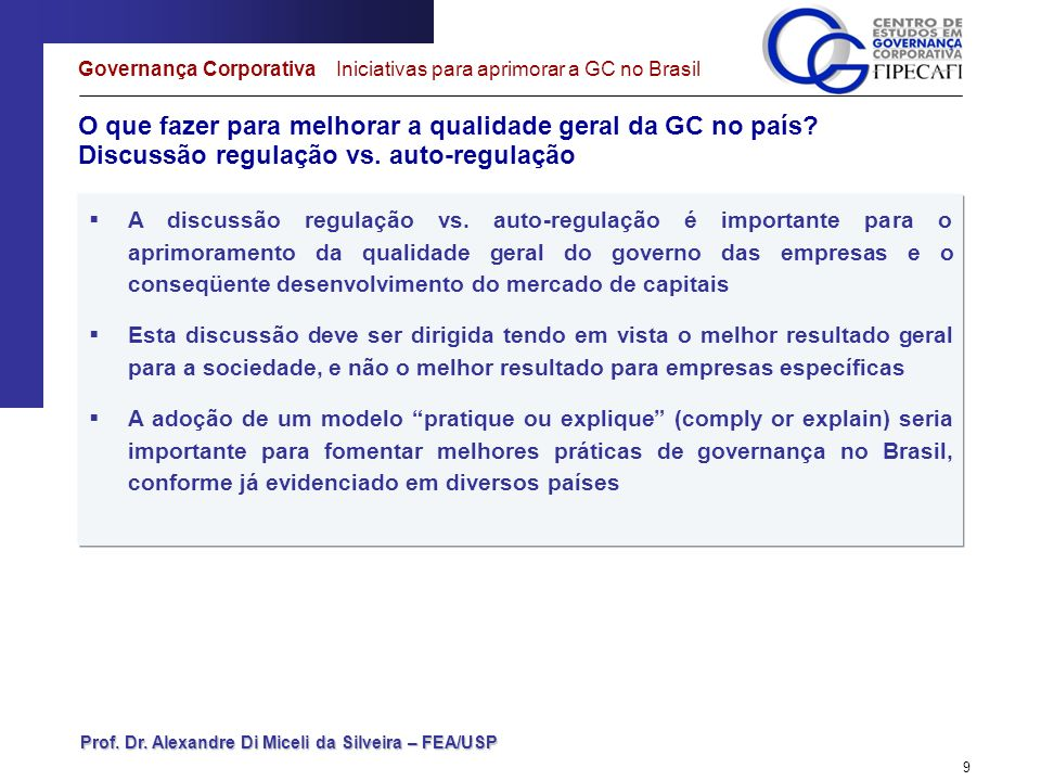 Prof. Dr. Alexandre Di Miceli da Silveira – FEA/USP 9 O que fazer para melhorar a qualidade geral da GC no país? Discussão regulação vs. auto-regulaçã
