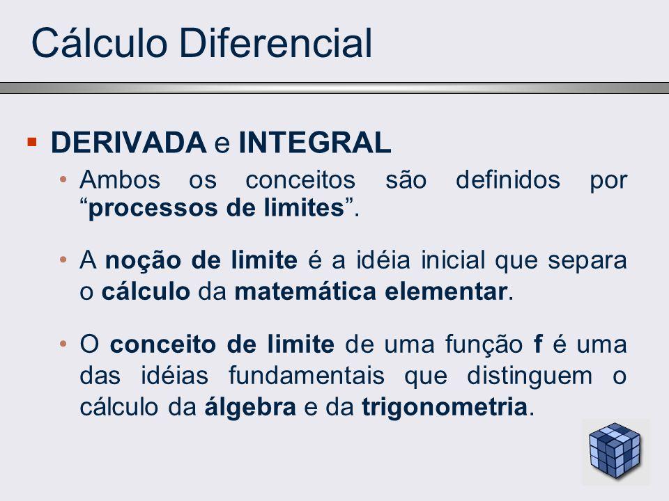 Cálculo Diferencial DERIVADA e INTEGRAL Ambos os conceitos são definidos porprocessos de limites. A noção de limite é a idéia inicial que separa o cál