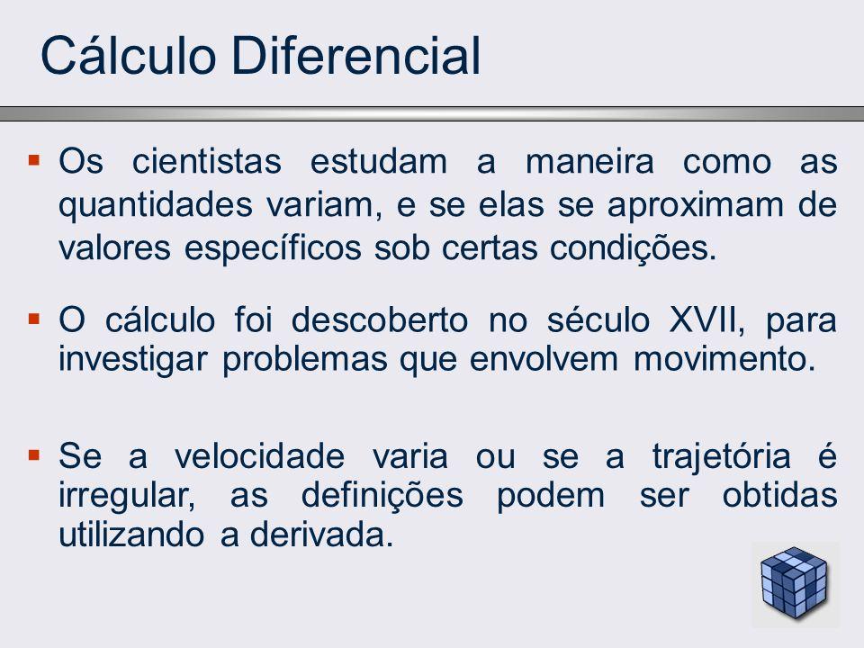 Cálculo Diferencial Os cientistas estudam a maneira como as quantidades variam, e se elas se aproximam de valores específicos sob certas condições. O