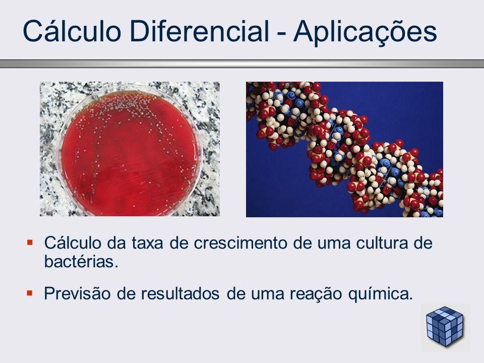 Cálculo Diferencial - Aplicações Cálculo da taxa de crescimento de uma cultura de bactérias. Previsão de resultados de uma reação química.