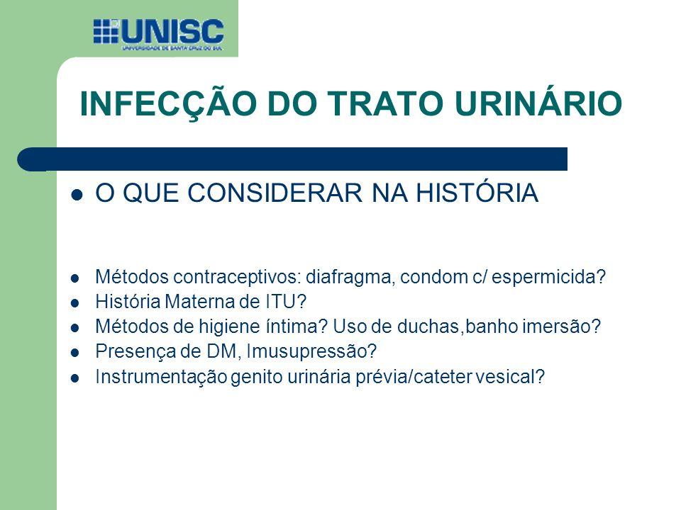 INFECÇÃO DO TRATO URINÁRIO O QUE CONSIDERAR NA HISTÓRIA Métodos contraceptivos: diafragma, condom c/ espermicida? História Materna de ITU? Métodos de