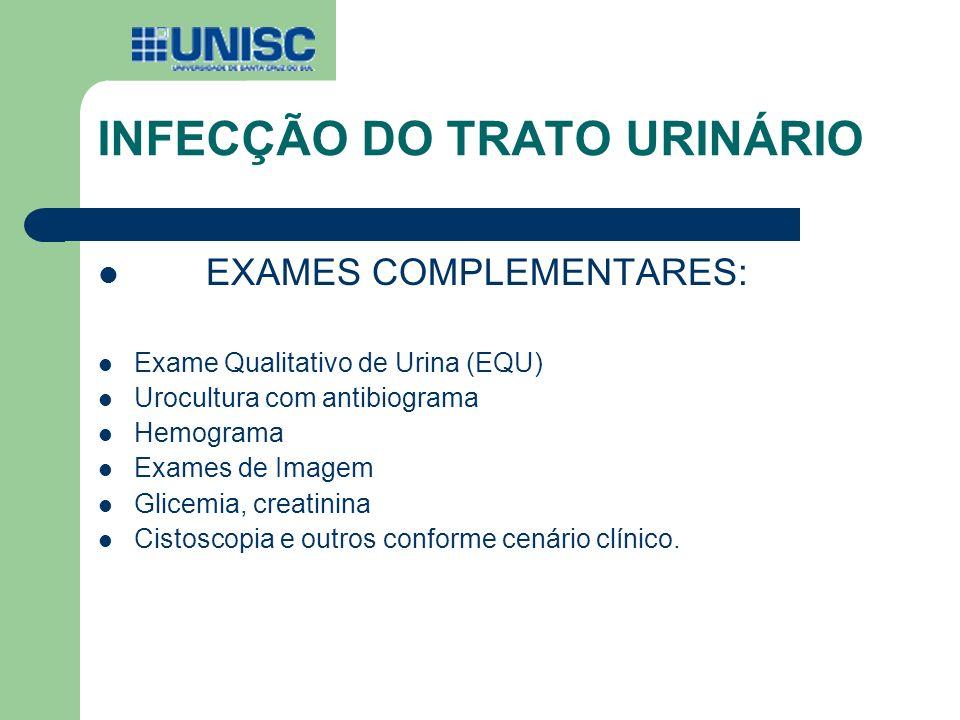 INFECÇÃO DO TRATO URINÁRIO EXAMES COMPLEMENTARES: Exame Qualitativo de Urina (EQU) Urocultura com antibiograma Hemograma Exames de Imagem Glicemia, cr