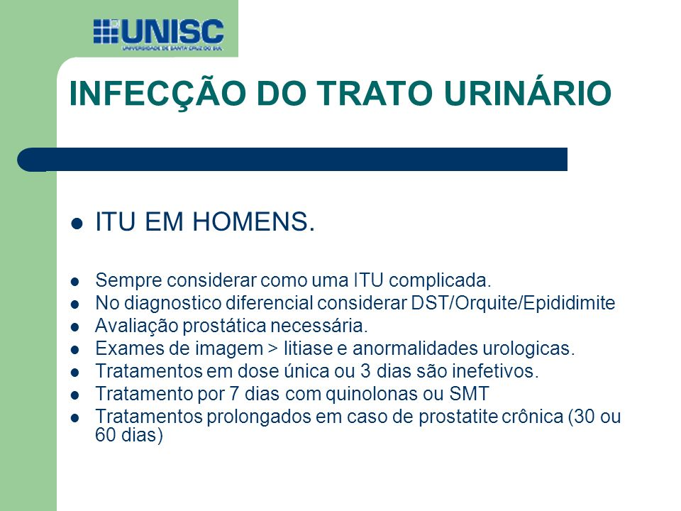 INFECÇÃO DO TRATO URINÁRIO ITU EM HOMENS. Sempre considerar como uma ITU complicada. No diagnostico diferencial considerar DST/Orquite/Epididimite Ava