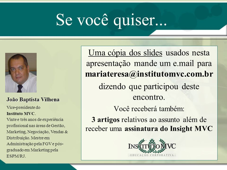 Se você quiser... Uma cópia dos slides usados nesta apresentação mande um e.mail para mariateresa@institutomvc.com.br dizendo que participou deste enc
