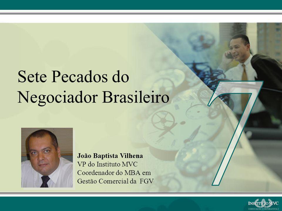 João Baptista Vilhena VP do Instituto MVC Coordenador do MBA em Gestão Comercial da FGV Sete Pecados do Negociador Brasileiro