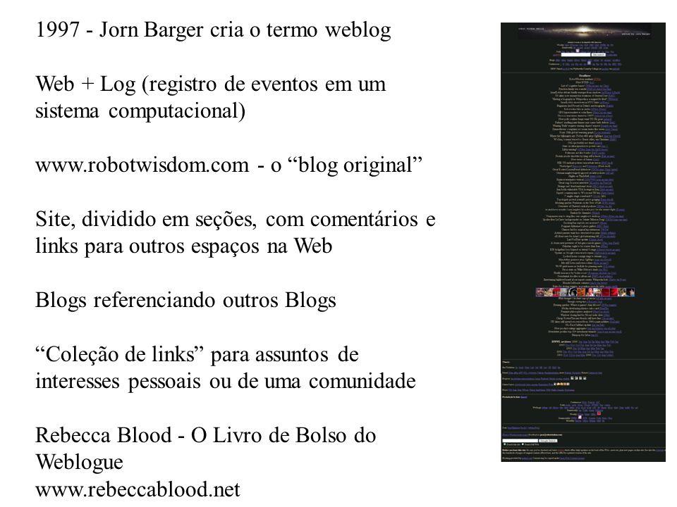 1997 - Jorn Barger cria o termo weblog Web + Log (registro de eventos em um sistema computacional) www.robotwisdom.com - o blog original Site, dividido em seções, com comentários e links para outros espaços na Web Blogs referenciando outros Blogs Coleção de links para assuntos de interesses pessoais ou de uma comunidade Rebecca Blood - O Livro de Bolso do Weblogue www.rebeccablood.net