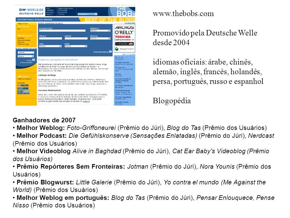 Ganhadores de 2007 Melhor Weblog: Foto-Griffoneurei (Prêmio do Júri), Blog do Tas (Prêmio dos Usuários) Melhor Podcast: Die Gefühlskonserve (Sensações Enlatadas) (Prêmio do Júri), Nerdcast (Prêmio dos Usuários) Melhor Videoblog Alive in Baghdad (Prêmio do Júri), Cat Ear Baby s Videoblog (Prêmio dos Usuários) Prêmio Repórteres Sem Fronteiras: Jotman (Prêmio do Júri), Nora Younis (Prêmio dos Usuários) Prêmio Blogwurst: Little Galerie (Prêmio do Júri), Yo contra el mundo (Me Against the World) (Prêmio dos Usuários) Melhor Weblog em português: Blog do Tas (Prêmio do Júri), Pensar Enlouquece, Pense Nisso (Prêmio dos Usuários) www.thebobs.com Promovido pela Deutsche Welle desde 2004 idiomas oficiais: árabe, chinês, alemão, inglês, francês, holandês, persa, português, russo e espanhol Blogopédia