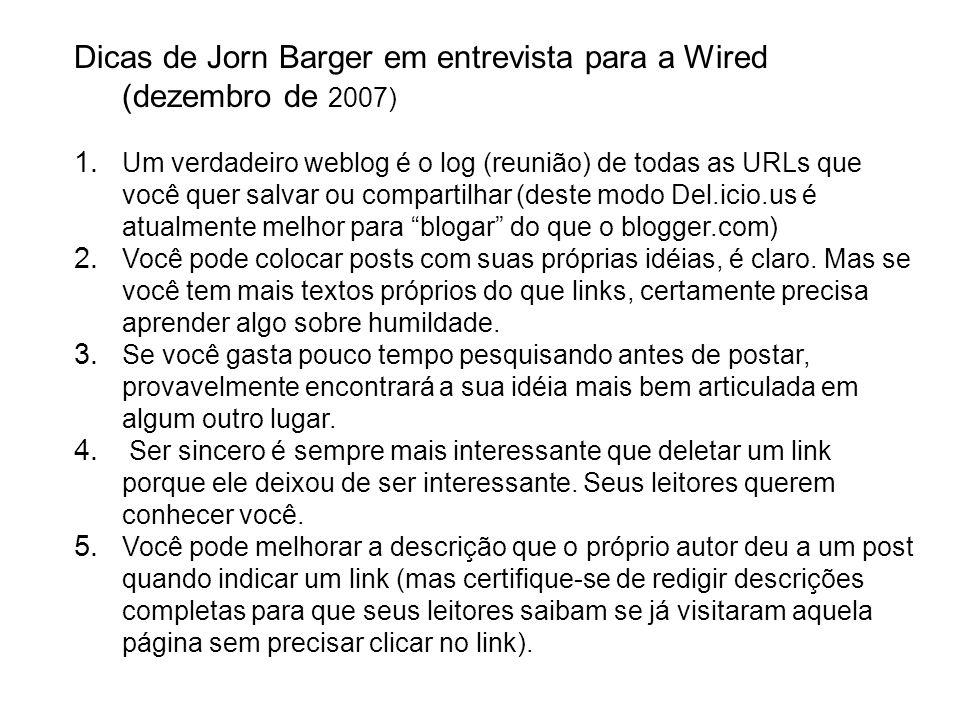 Dicas de Jorn Barger em entrevista para a Wired (dezembro de 2007) 1. Um verdadeiro weblog é o log (reunião) de todas as URLs que você quer salvar ou