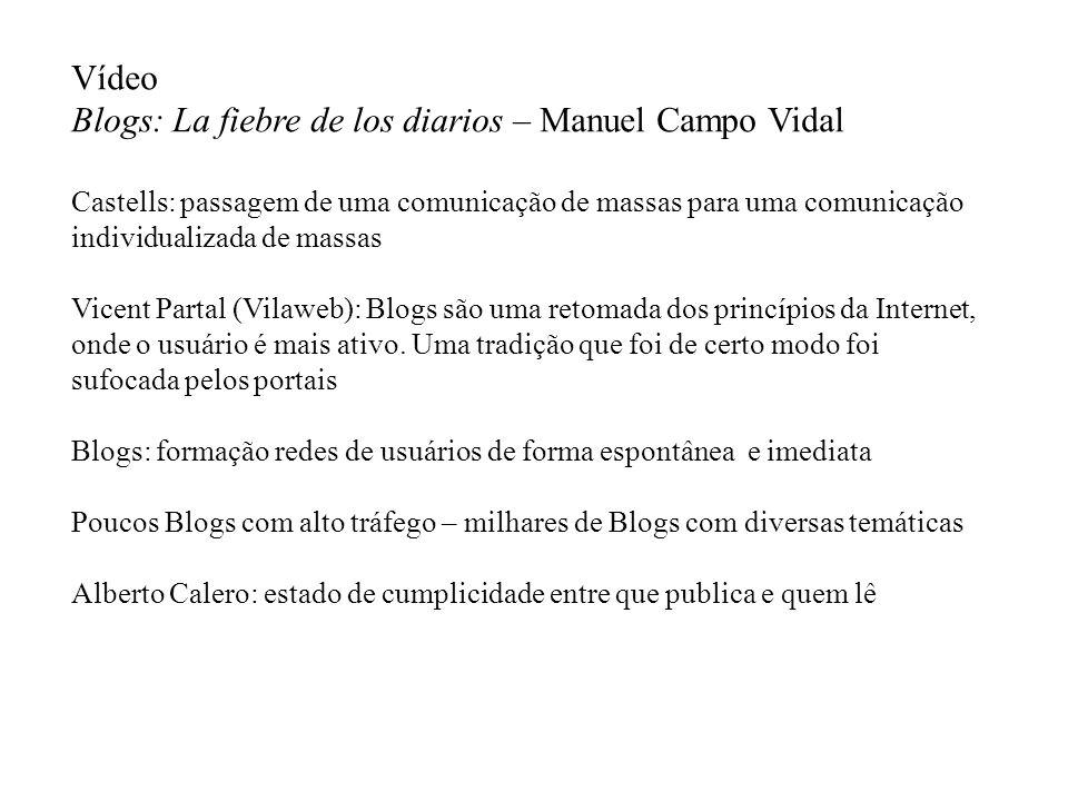Vídeo Blogs: La fiebre de los diarios – Manuel Campo Vidal Castells: passagem de uma comunicação de massas para uma comunicação individualizada de massas Vicent Partal (Vilaweb): Blogs são uma retomada dos princípios da Internet, onde o usuário é mais ativo.