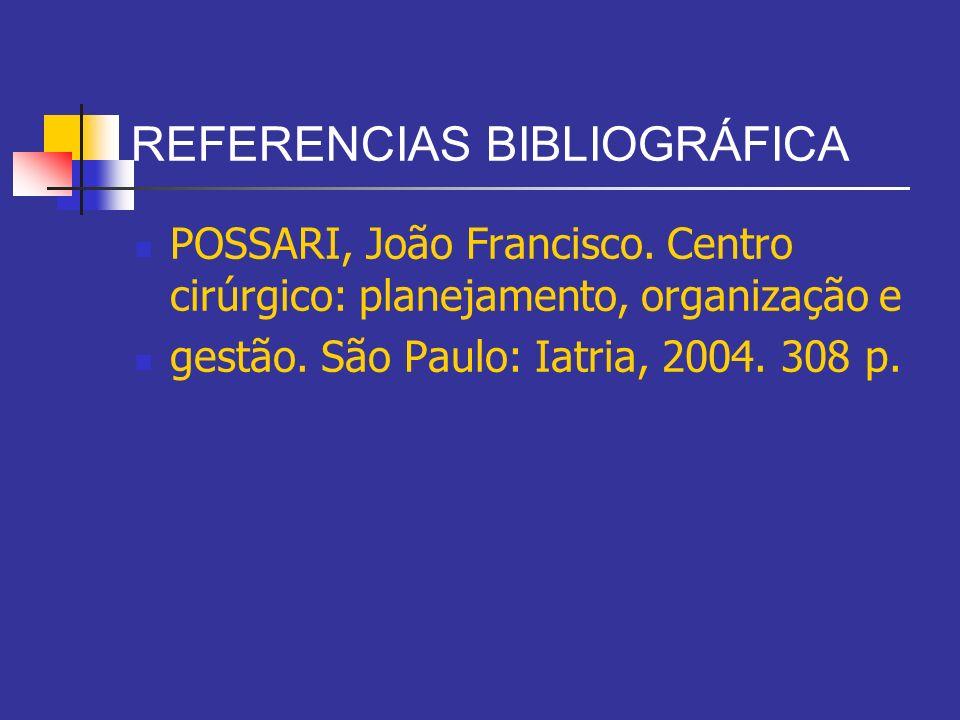 REFERENCIAS BIBLIOGRÁFICA POSSARI, João Francisco. Centro cirúrgico: planejamento, organização e gestão. São Paulo: Iatria, 2004. 308 p.