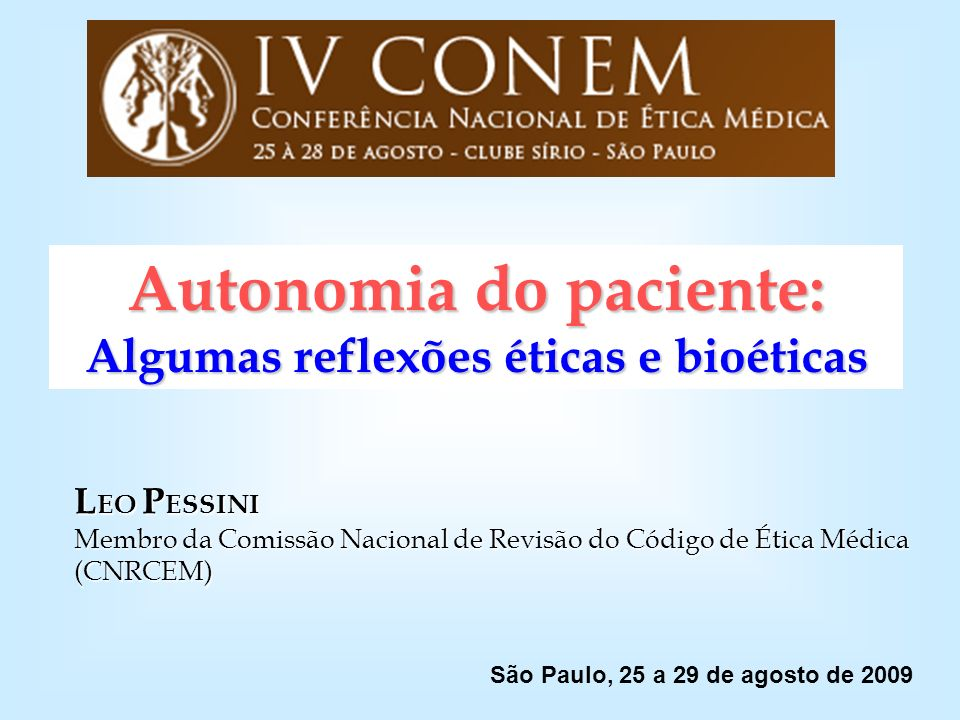 Autonomia do paciente: Algumas reflexões éticas e bioéticas L EO P ESSINI Membro da Comissão Nacional de Revisão do Código de Ética Médica (CNRCEM) Sã