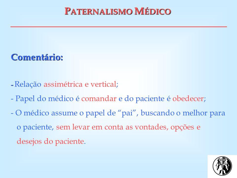 P ATERNALISMO M ÉDICO Comentário: - Comentário: - Relação assimétrica e vertical; - Papel do médico é comandar e do paciente é obedecer; - O médico as